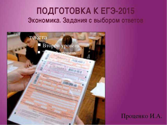Проценко И.А. ПОДГОТОВКА К ЕГЭ-2015 Экономика. Задания с выбором ответов текс...