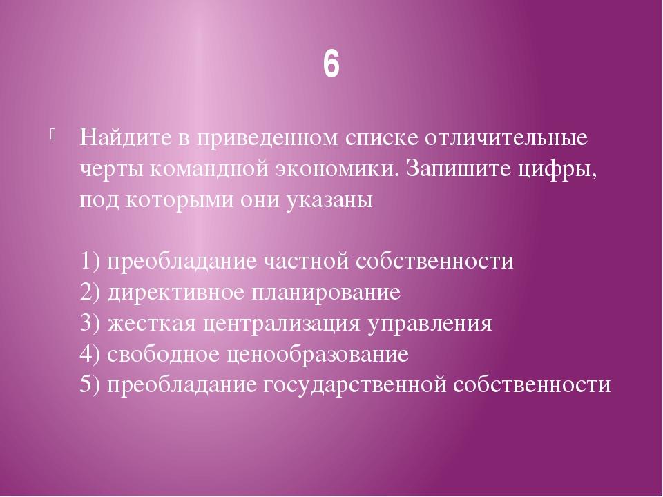 6 Найдите в приведенном списке отличительные черты командной экономики. Запиш...