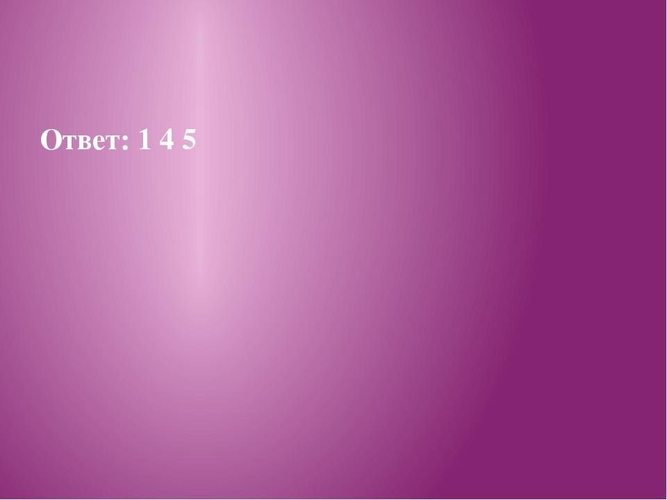Ответ: 1 4 5