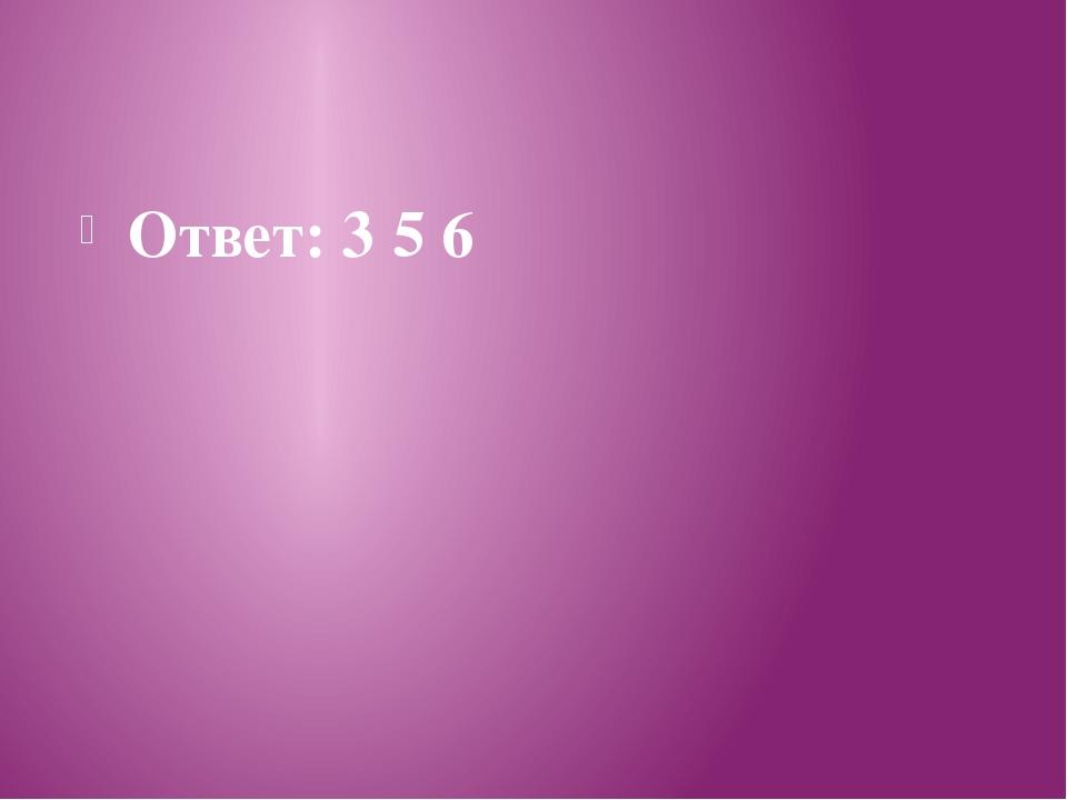 Ответ: 3 5 6