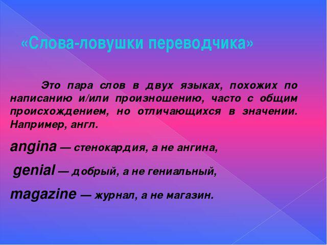 «Слова-ловушки переводчика» Это пара слов в двух языках, похожих по написанию...