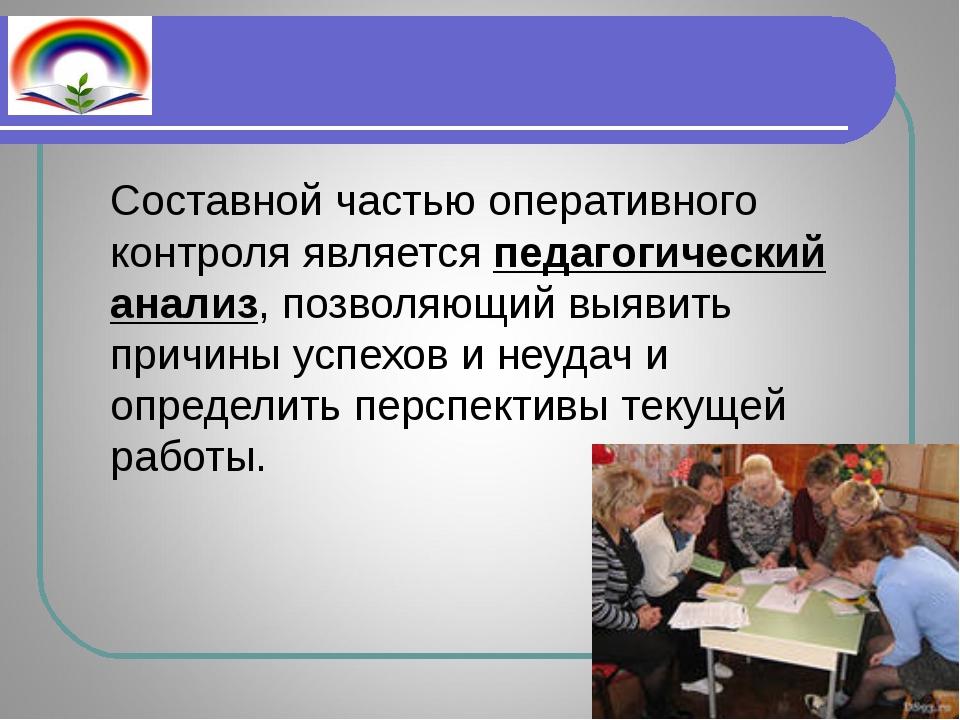 Составной частью оперативного контроля является педагогический анализ, позво...