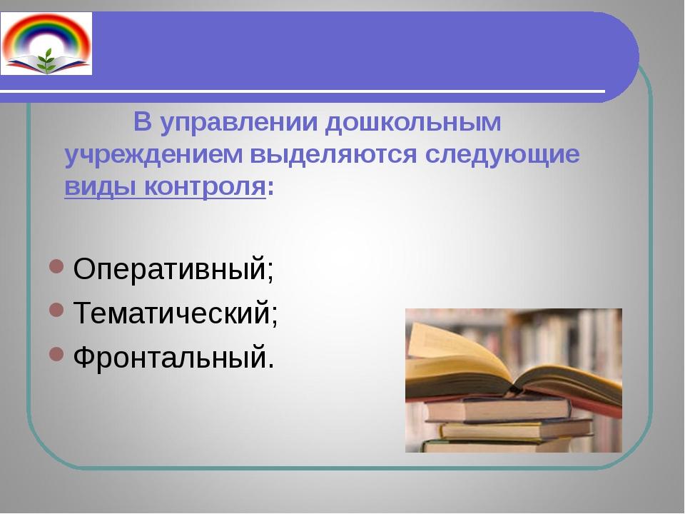 В управлении дошкольным учреждением выделяются следующие виды контроля: Опер...
