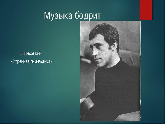 Музыка бодрит В. Высоцкий «Утренняя гимнастика»