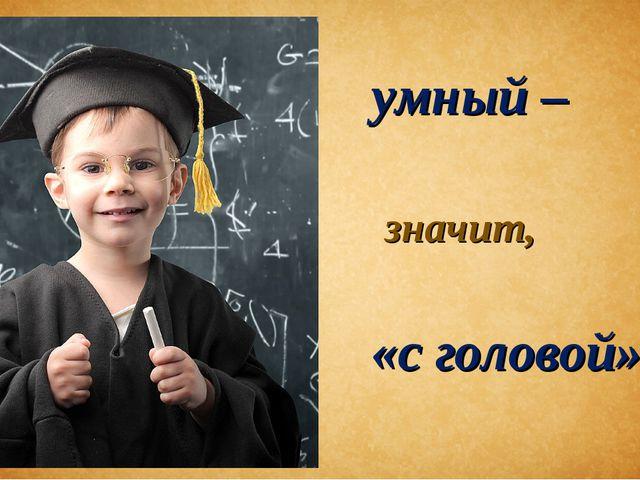 умный – значит, «с головой».