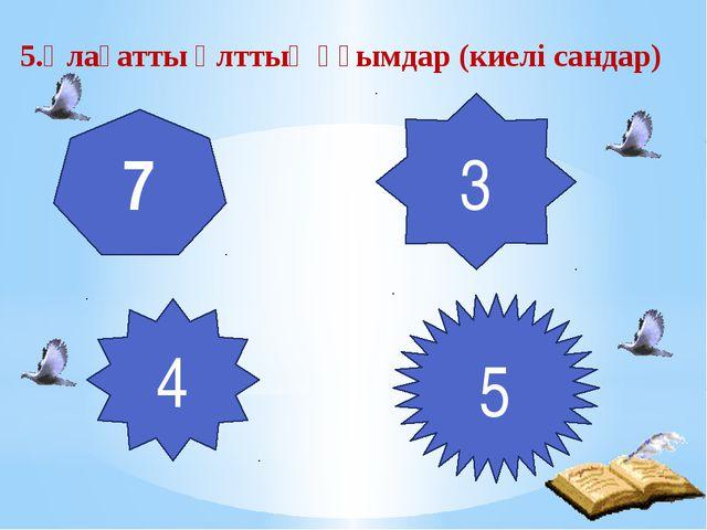 5.Ұлағатты ұлттық ұғымдар (киелі сандар) 7 3 4 5