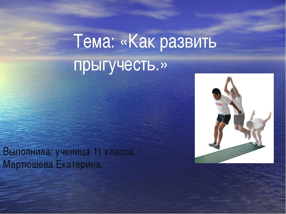 Тема: «Как развить прыгучесть.» Выполнила: ученица 11 класса. Мартюшева Екат...