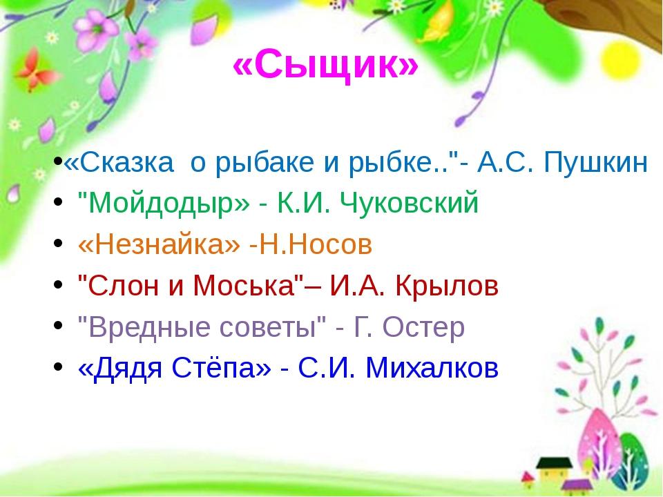 """«Сыщик» «Сказка о рыбаке и рыбке..""""- А.С. Пушкин """"Мойдодыр» - К.И. Чуковский..."""