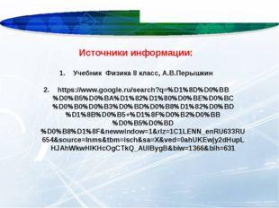 Источники информации: Учебник Физика 8 класс, А.В.Перышкин https://www.google