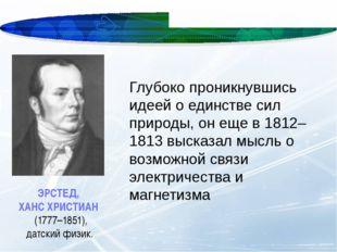 ЭРСТЕД, ХАНС ХРИСТИАН (1777–1851), датский физик. Глубоко проникнувшись идее