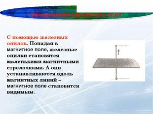 Обнаружение магнитного поля С помощью железных опилок. Попадая в магнитное по