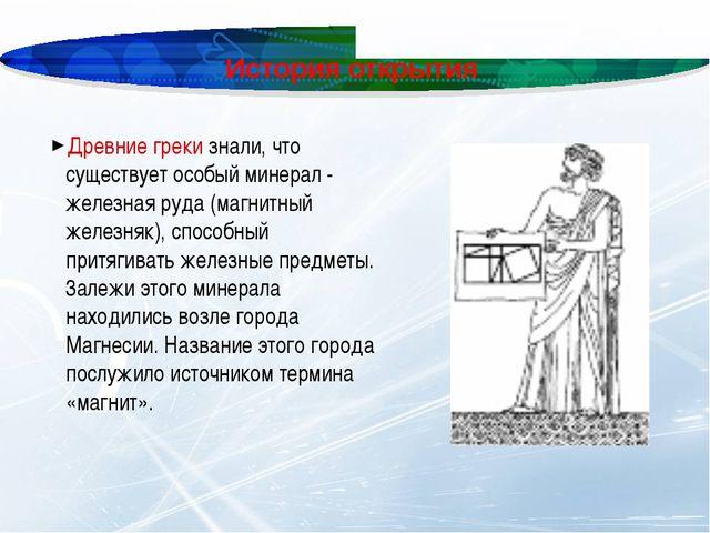 История открытия Древние греки знали, что существует особый минерал - железна...
