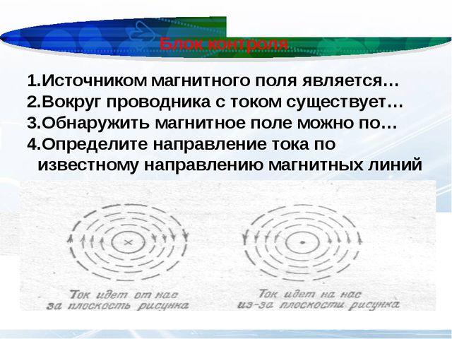 Блок контроля Источником магнитного поля является… Вокруг проводника с током...