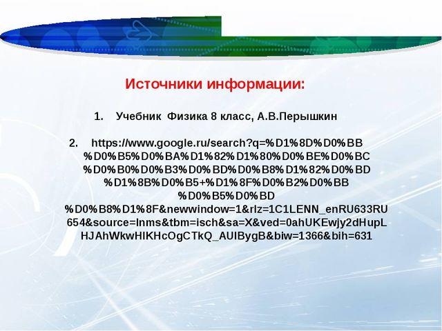 Источники информации: Учебник Физика 8 класс, А.В.Перышкин https://www.google...