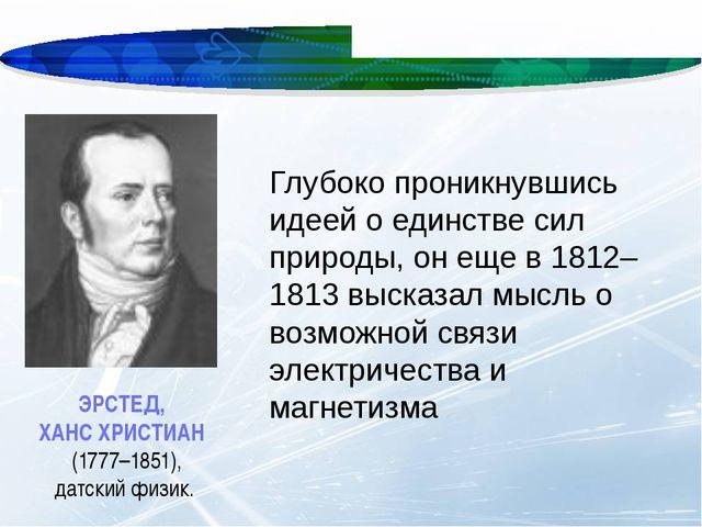 ЭРСТЕД, ХАНС ХРИСТИАН (1777–1851), датский физик. Глубоко проникнувшись идее...