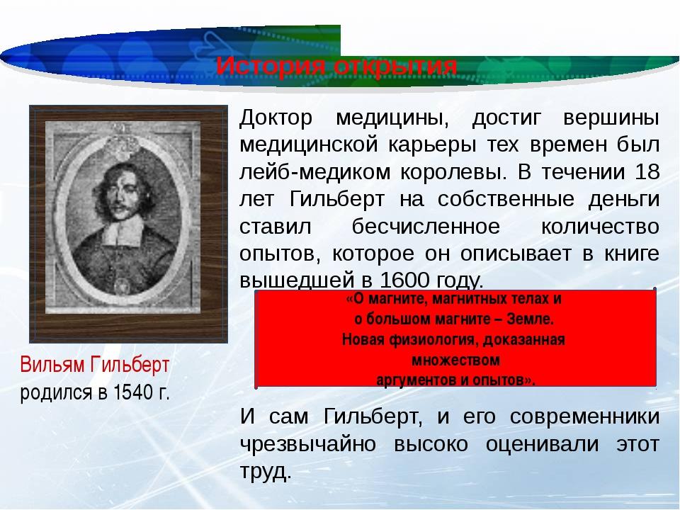 История открытия Вильям Гильберт родился в 1540г. Доктор медицины, достиг ве...