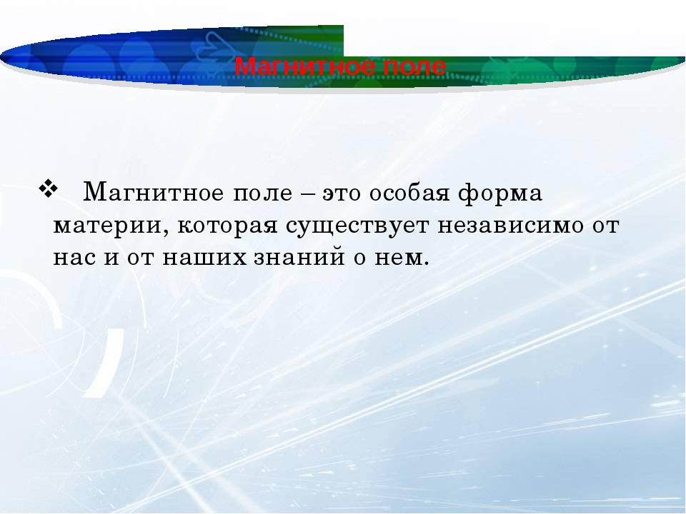 Магнитное поле Магнитное поле – это особая форма материи, которая существует...
