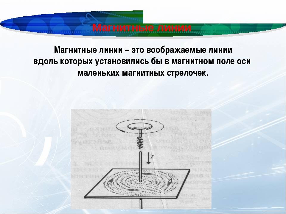 Магнитные линии Магнитные линии – это воображаемые линии вдоль которых устано...