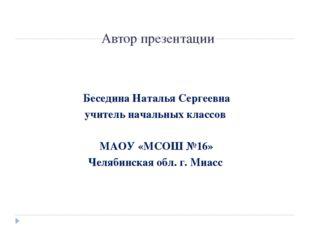 Автор презентации Беседина Наталья Сергеевна учитель начальных классов МАОУ «