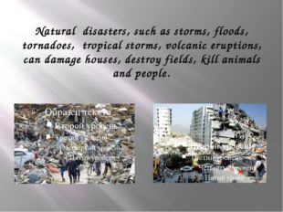 Natural disasters, such as storms, floods, tornadoes, tropical storms, volcan