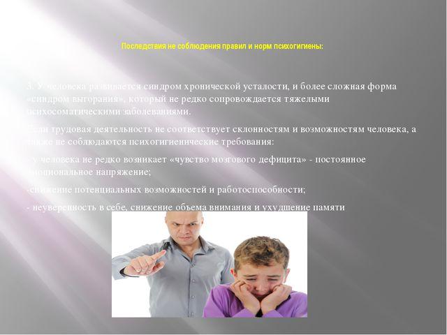 Последствия не соблюдения правил и норм психогигиены: 3. У человека развивает...