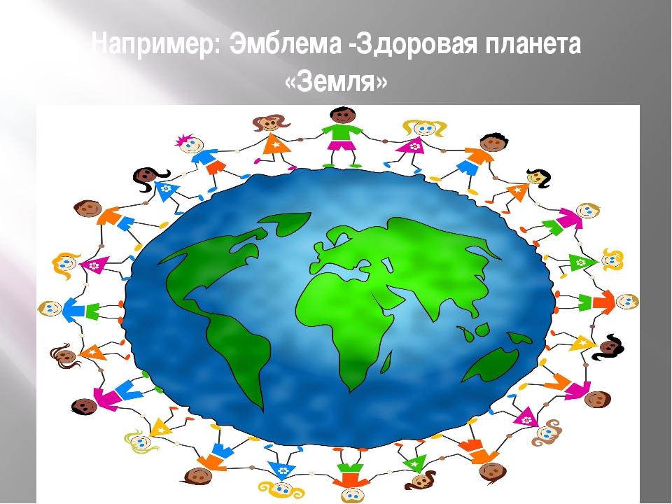 Например: Эмблема -Здоровая планета «Земля»