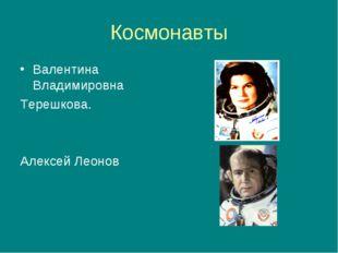 Космонавты Валентина Владимировна Терешкова. Алексей Леонов