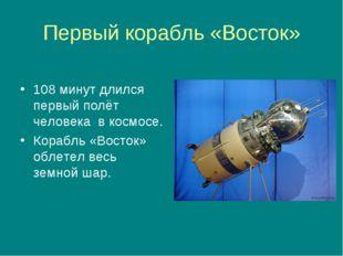 Первый корабль «Восток» 108 минут длился первый полёт человека в космосе. Кор