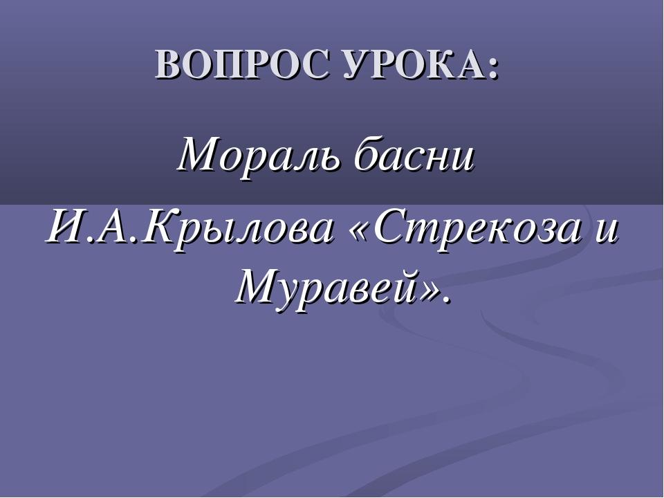 ВОПРОС УРОКА: Мораль басни И.А.Крылова «Стрекоза и Муравей».