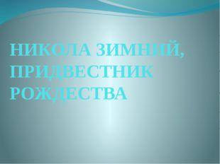 НИКОЛА ЗИМНИЙ, ПРИДВЕСТНИК РОЖДЕСТВА