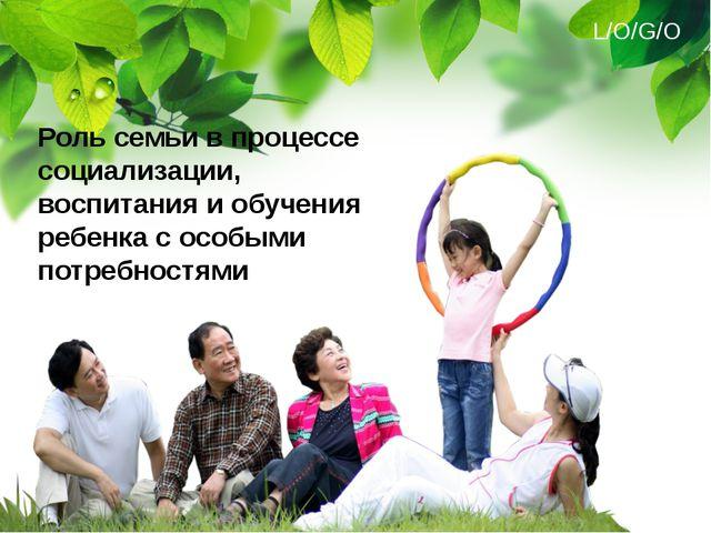 Роль семьи в процессе социализации, воспитания и обучения ребенка с особыми п...