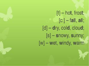 [t] – hot, frost; [с:] – fall, all; [d] – dry, cold, cloud; [s] – snowy, sunn