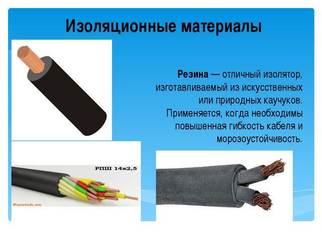 Изоляционные материалы Резина— отличный изолятор, изготавливаемый из искусст...