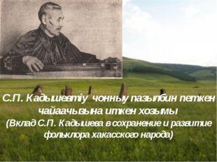 С.П. Кадышевтiy чонныy пазылбин пeткен чайаачызына иткен хозымы (Вклад С.П. К