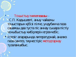 Тоuыстыy гипотезазы – С.П. Кадышевтi, аныy чайаачы тоuыстарын кjбiзi пiлче,