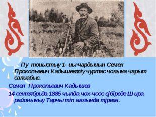 Пу тоuыстыy 1- uы чардыuын Семен Прокопьевич Кадышевтiy чуртас чолына чарыт