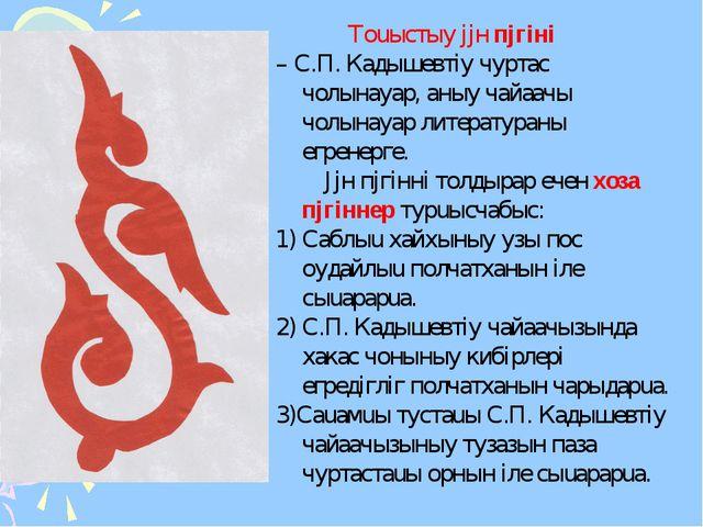 Тоuыстыy jjн пjгiнi – С.П. Кадышевтiy чуртас чолынаyар, аныy чайаачы чолынаy...