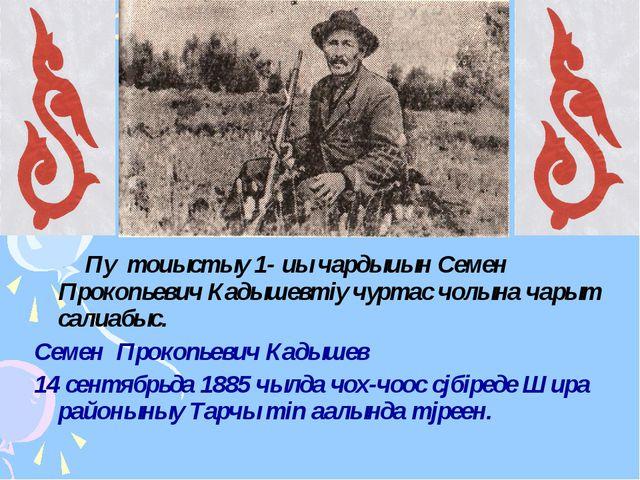 Пу тоuыстыy 1- uы чардыuын Семен Прокопьевич Кадышевтiy чуртас чолына чарыт...