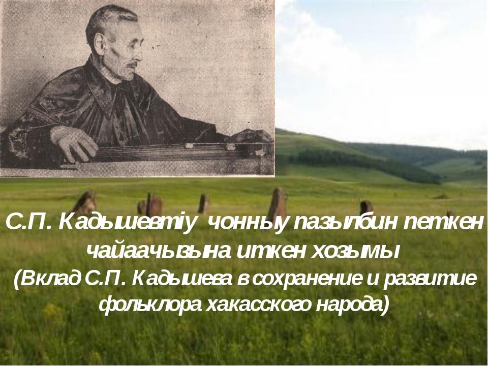 С.П. Кадышевтiy чонныy пазылбин пeткен чайаачызына иткен хозымы (Вклад С.П. К...