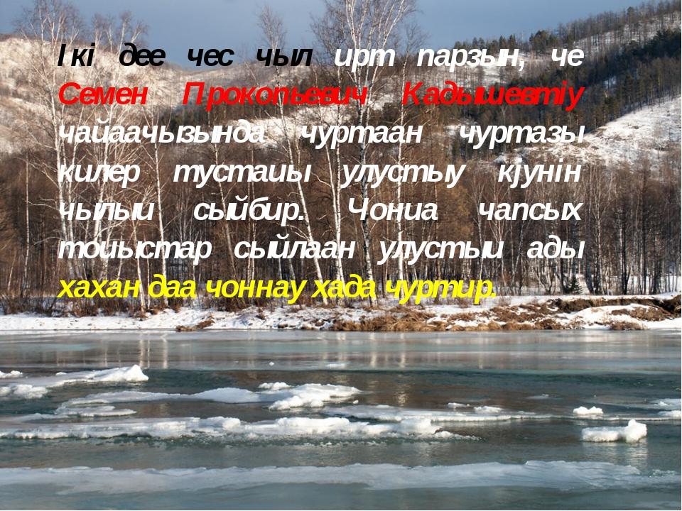 Ікі дее чeс чыл ирт парзын, че Семен Прокопьевич Кадышевтіy чайаачызында чурт...