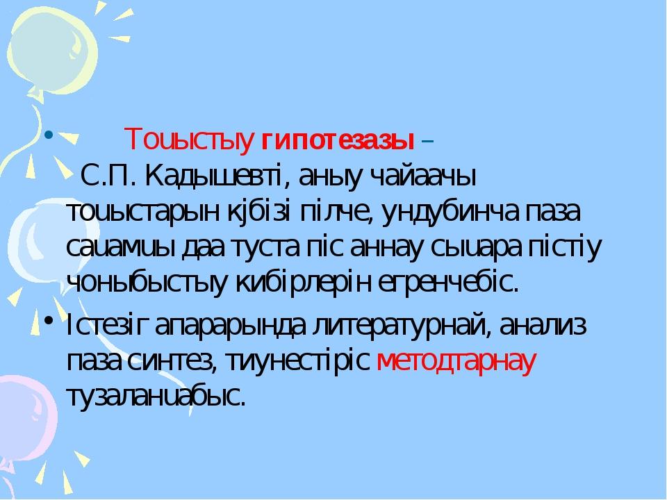 Тоuыстыy гипотезазы – С.П. Кадышевтi, аныy чайаачы тоuыстарын кjбiзi пiлче,...