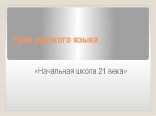 Урок русского языка «Начальная школа 21 века»