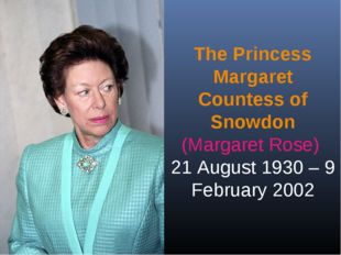The Princess Margaret Countess of Snowdon (Margaret Rose) 21 August 1930 – 9