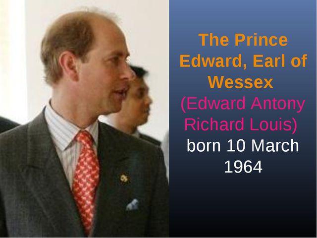 The Prince Edward, Earl of Wessex (Edward Antony Richard Louis) born 10 March...