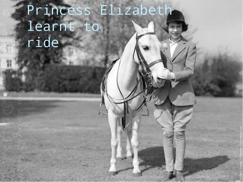 Princess Elizabeth learnt to ride