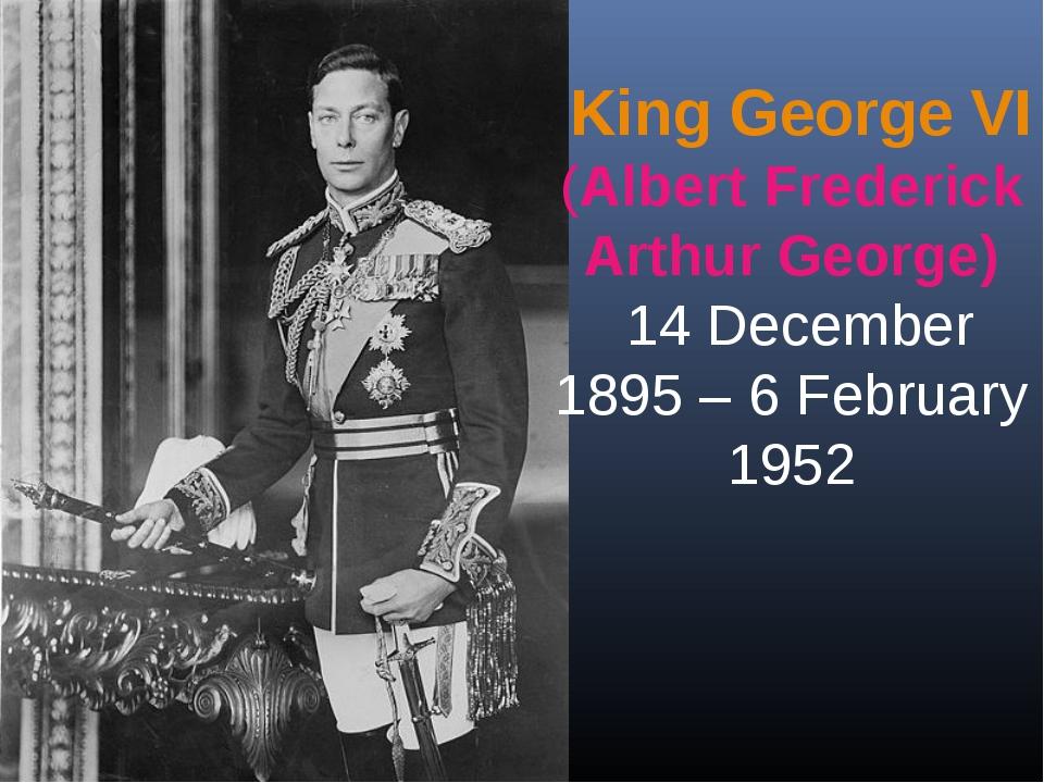 King George VI (Albert Frederick Arthur George) 14 December 1895 – 6 Februar...