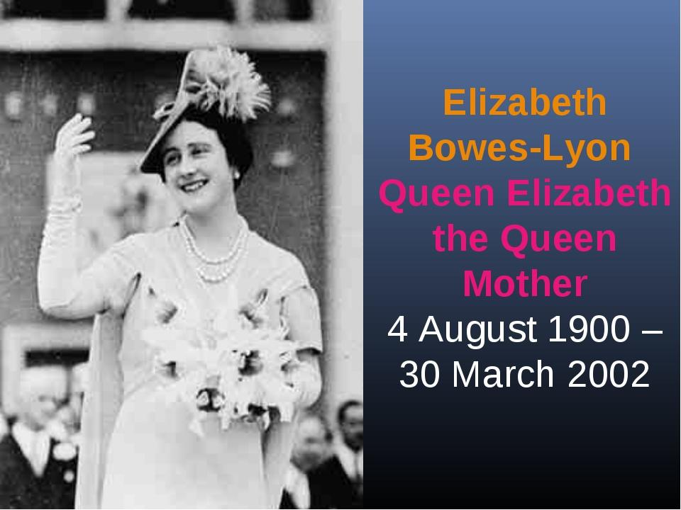Elizabeth Bowes-Lyon Queen Elizabeth the Queen Mother 4 August 1900 – 30 Marc...