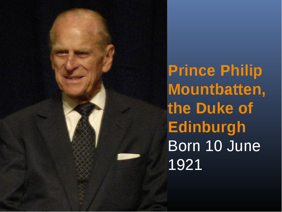 Prince Philip Mountbatten, the Duke of Edinburgh Born 10 June 1921
