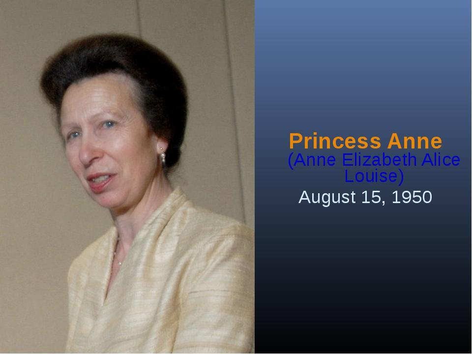 Princess Anne (Anne Elizabeth Alice Louise) August 15, 1950