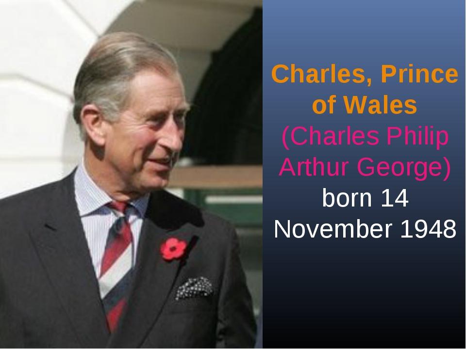 Charles, Prince of Wales (Charles Philip Arthur George) born 14 November 1948